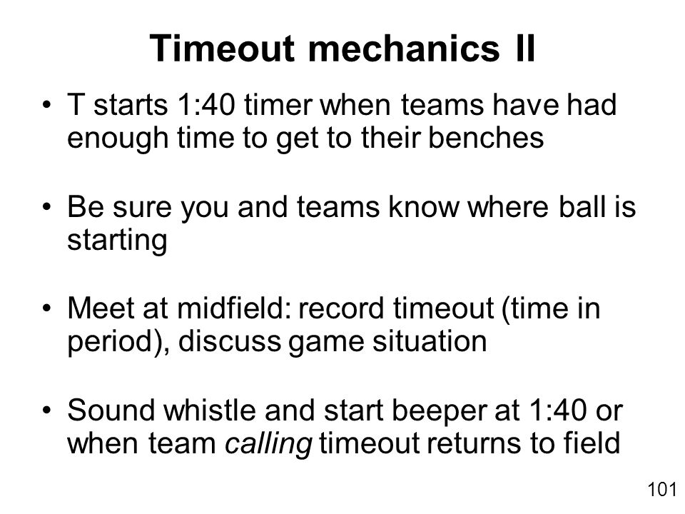 101 T starts 1:40 timer when teams have had enough time to get to their benches Be sure you and teams know where ball is starting Meet at midfield: record timeout (time in period), discuss game situation Sound whistle and start beeper at 1:40 or when team calling timeout returns to field Timeout mechanics II