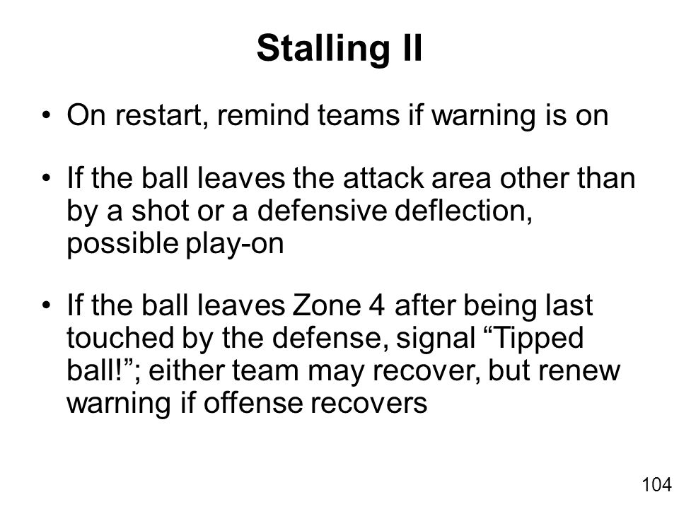 104 On restart, remind teams if warning is on If the ball leaves the attack area other than by a shot or a defensive deflection, possible play-on If the ball leaves Zone 4 after being last touched by the defense, signal Tipped ball! ; either team may recover, but renew warning if offense recovers Stalling II
