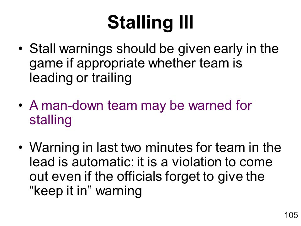 105 Stall warnings should be given early in the game if appropriate whether team is leading or trailing A man-down team may be warned for stalling Warning in last two minutes for team in the lead is automatic: it is a violation to come out even if the officials forget to give the keep it in warning Stalling III