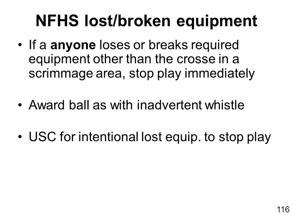 116 If a anyone loses or breaks required equipment other than the crosse in a scrimmage area, stop play immediately Award ball as with inadvertent whistle USC for intentional lost equip.