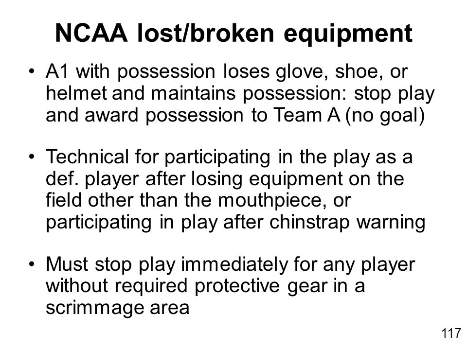 117 A1 with possession loses glove, shoe, or helmet and maintains possession: stop play and award possession to Team A (no goal) Technical for participating in the play as a def.