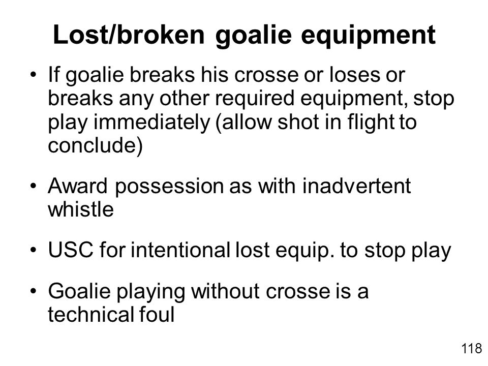 118 If goalie breaks his crosse or loses or breaks any other required equipment, stop play immediately (allow shot in flight to conclude) Award possession as with inadvertent whistle USC for intentional lost equip.