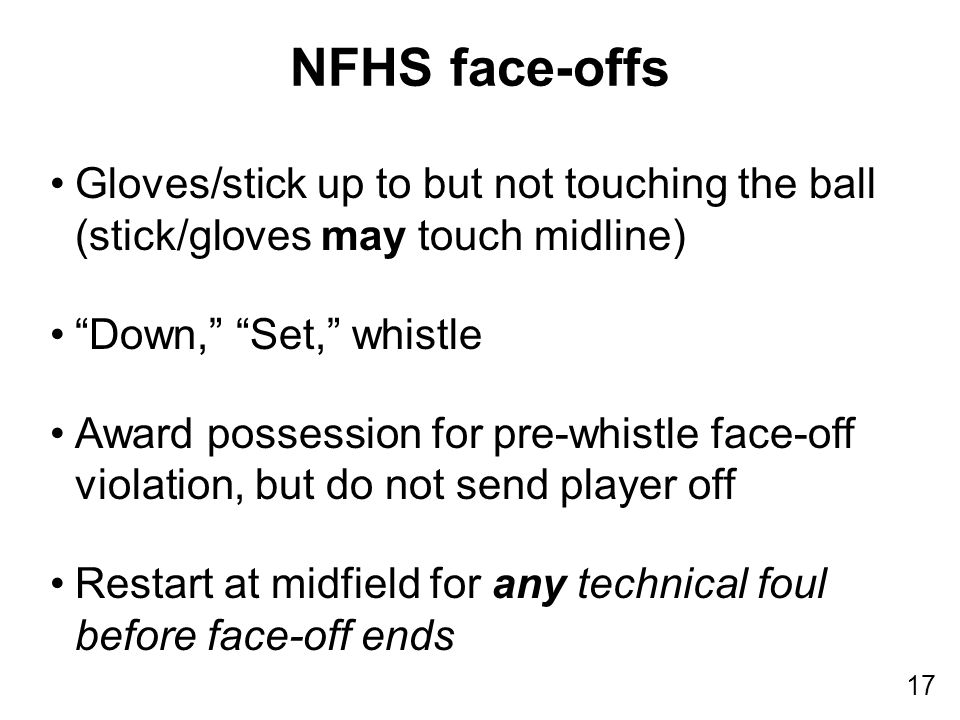 17 Gloves/stick up to but not touching the ball (stick/gloves may touch midline) Down, Set, whistle Award possession for pre-whistle face-off violation, but do not send player off Restart at midfield for any technical foul before face-off ends NFHS face-offs