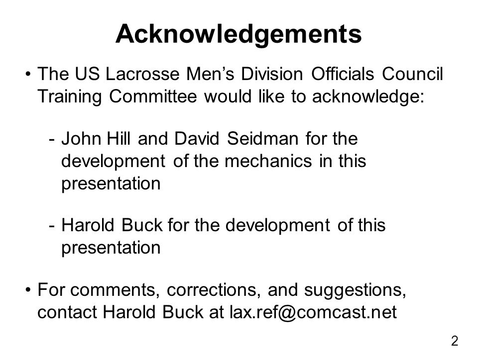 2 The US Lacrosse Men's Division Officials Council Training Committee would like to acknowledge: -John Hill and David Seidman for the development of the mechanics in this presentation -Harold Buck for the development of this presentation For comments, corrections, and suggestions, contact Harold Buck at lax.ref@comcast.net Acknowledgements