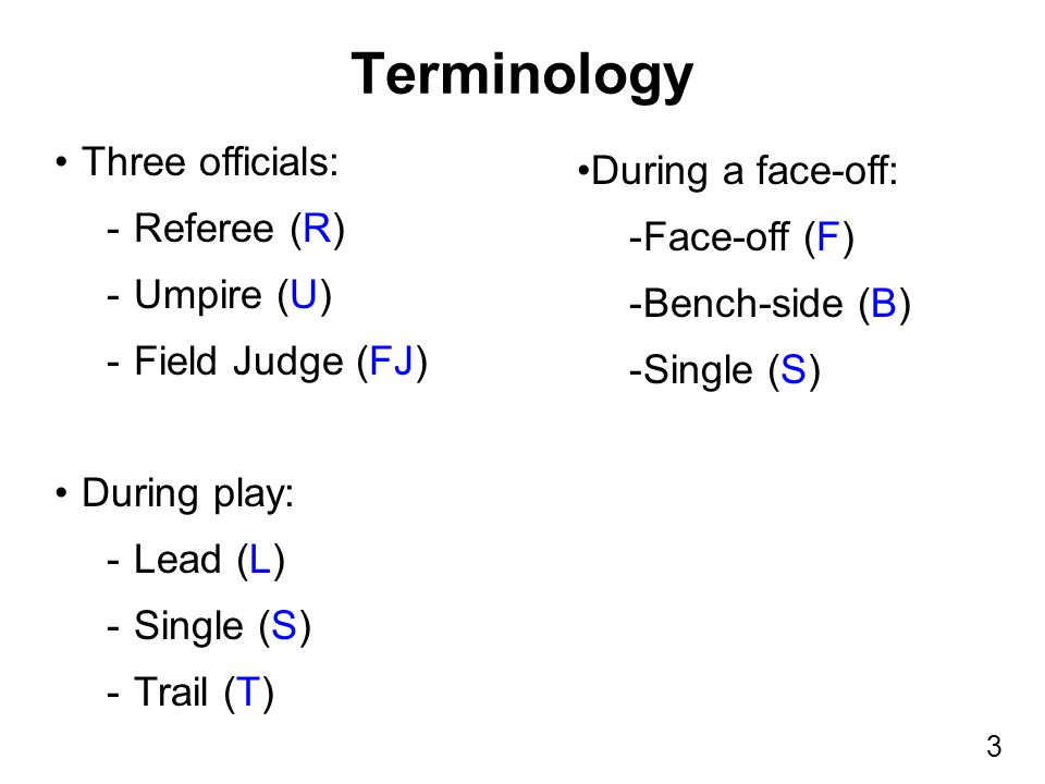 3 Three officials: -Referee (R) -Umpire (U) -Field Judge (FJ) During play: -Lead (L) -Single (S) -Trail (T) Terminology During a face-off: -Face-off (F) -Bench-side (B) -Single (S)