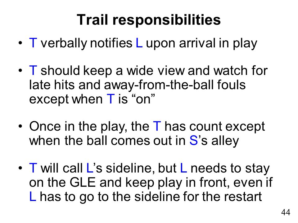 44 T verbally notifies L upon arrival in play T should keep a wide view and watch for late hits and away-from-the-ball fouls except when T is on Once in the play, the T has count except when the ball comes out in S's alley T will call L's sideline, but L needs to stay on the GLE and keep play in front, even if L has to go to the sideline for the restart Trail responsibilities