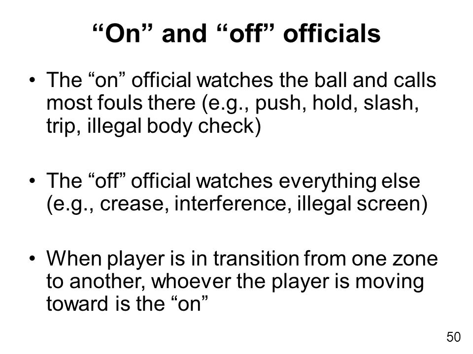 50 The on official watches the ball and calls most fouls there (e.g., push, hold, slash, trip, illegal body check) The off official watches everything else (e.g., crease, interference, illegal screen) When player is in transition from one zone to another, whoever the player is moving toward is the on On and off officials