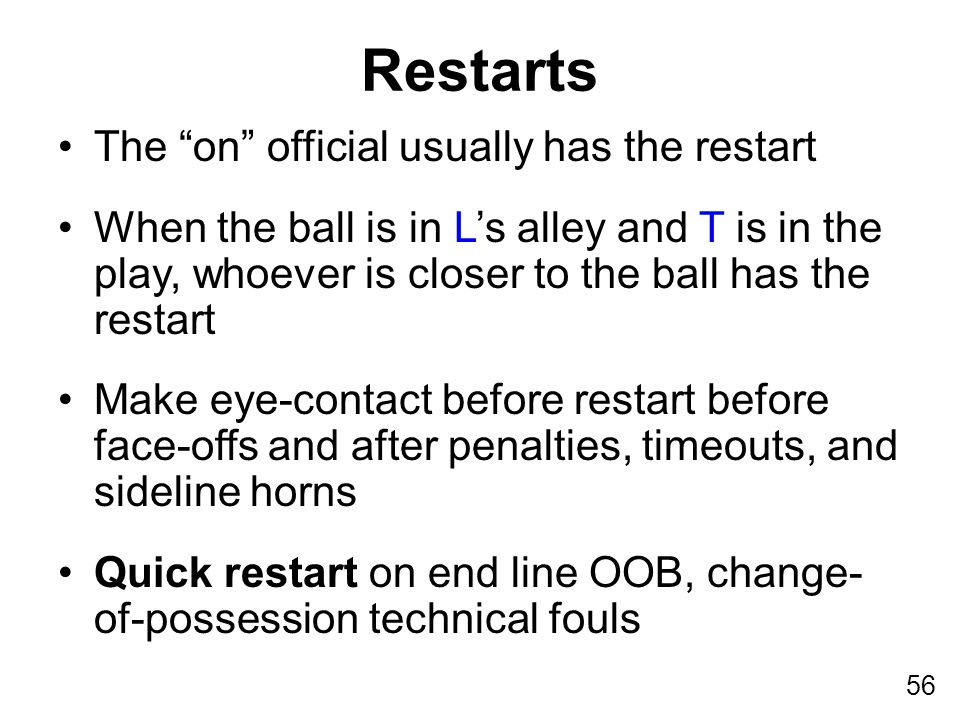 56 The on official usually has the restart When the ball is in L's alley and T is in the play, whoever is closer to the ball has the restart Make eye-contact before restart before face-offs and after penalties, timeouts, and sideline horns Quick restart on end line OOB, change- of-possession technical fouls Restarts