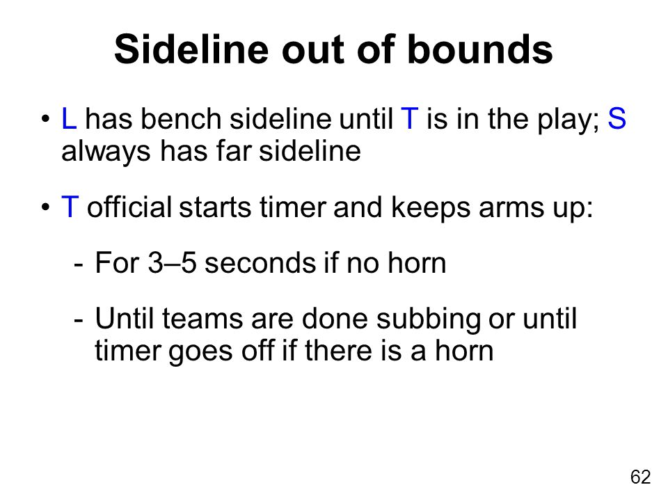 62 L has bench sideline until T is in the play; S always has far sideline T official starts timer and keeps arms up: -For 3–5 seconds if no horn -Until teams are done subbing or until timer goes off if there is a horn Sideline out of bounds