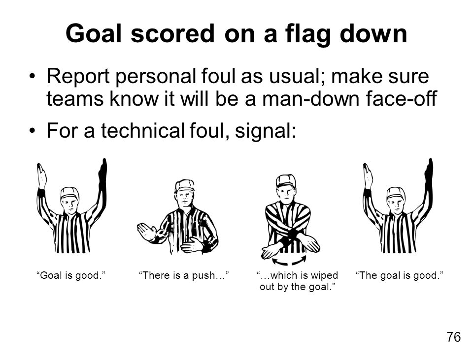 76 Report personal foul as usual; make sure teams know it will be a man-down face-off For a technical foul, signal: Goal scored on a flag down Goal is good. There is a push… …which is wiped out by the goal. The goal is good.