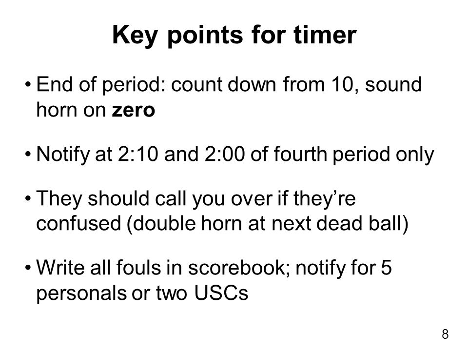 8 End of period: count down from 10, sound horn on zero Notify at 2:10 and 2:00 of fourth period only They should call you over if they're confused (double horn at next dead ball) Write all fouls in scorebook; notify for 5 personals or two USCs Key points for timer