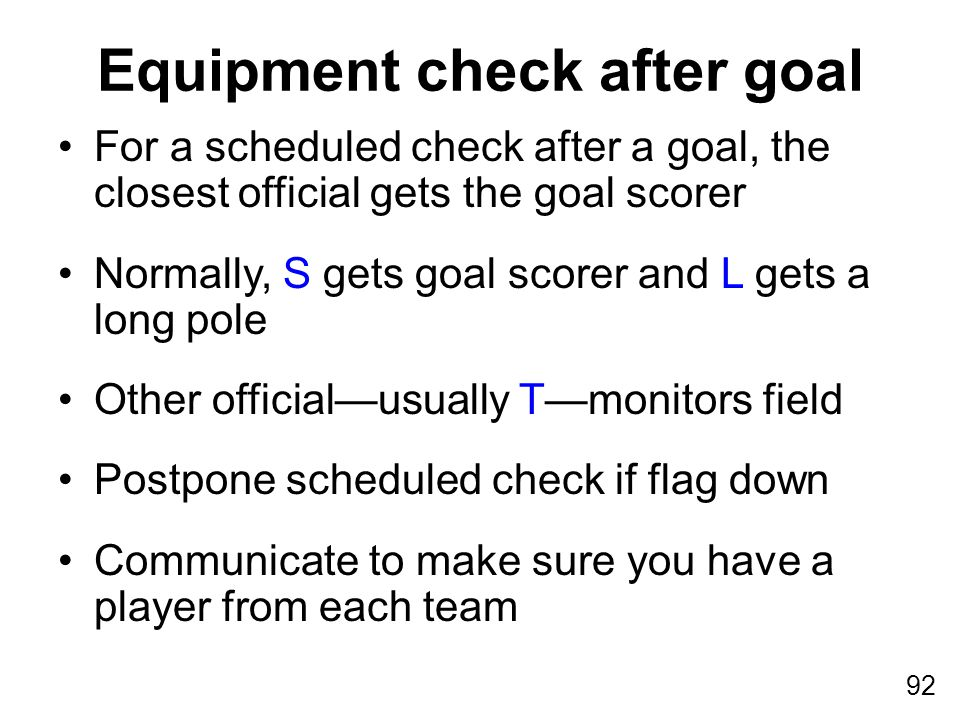 92 For a scheduled check after a goal, the closest official gets the goal scorer Normally, S gets goal scorer and L gets a long pole Other official—usually T—monitors field Postpone scheduled check if flag down Communicate to make sure you have a player from each team Equipment check after goal