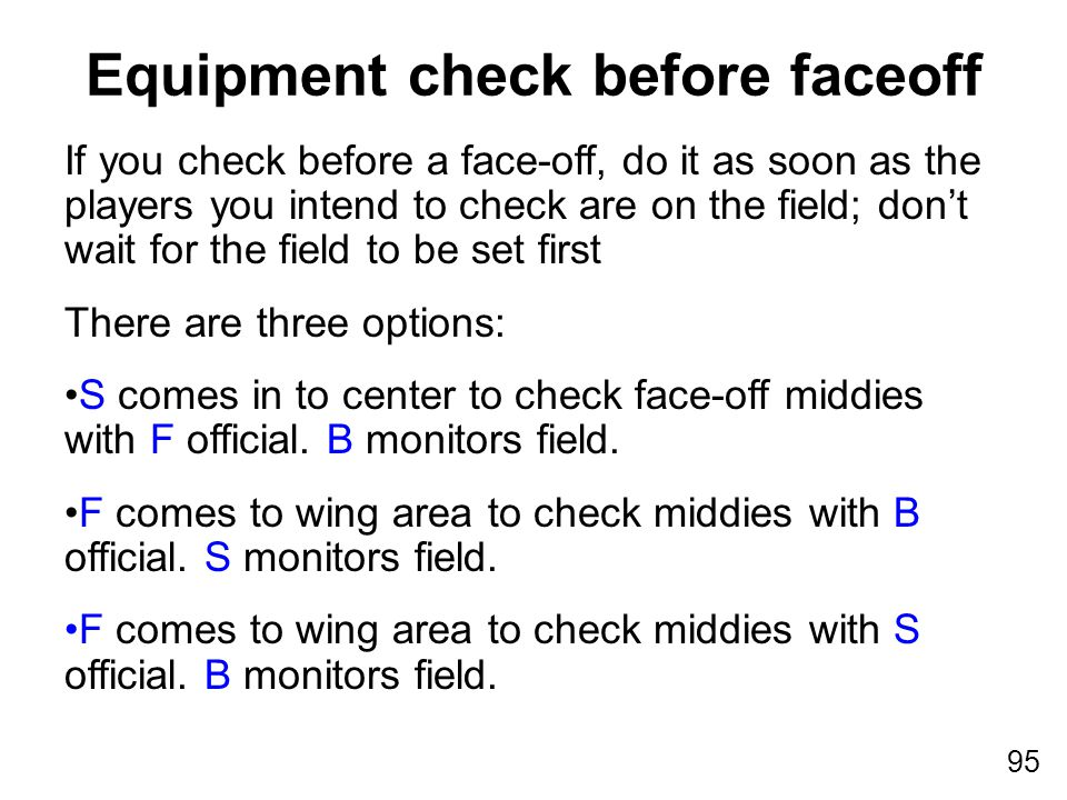 95 If you check before a face-off, do it as soon as the players you intend to check are on the field; don't wait for the field to be set first There are three options: S comes in to center to check face-off middies with F official.