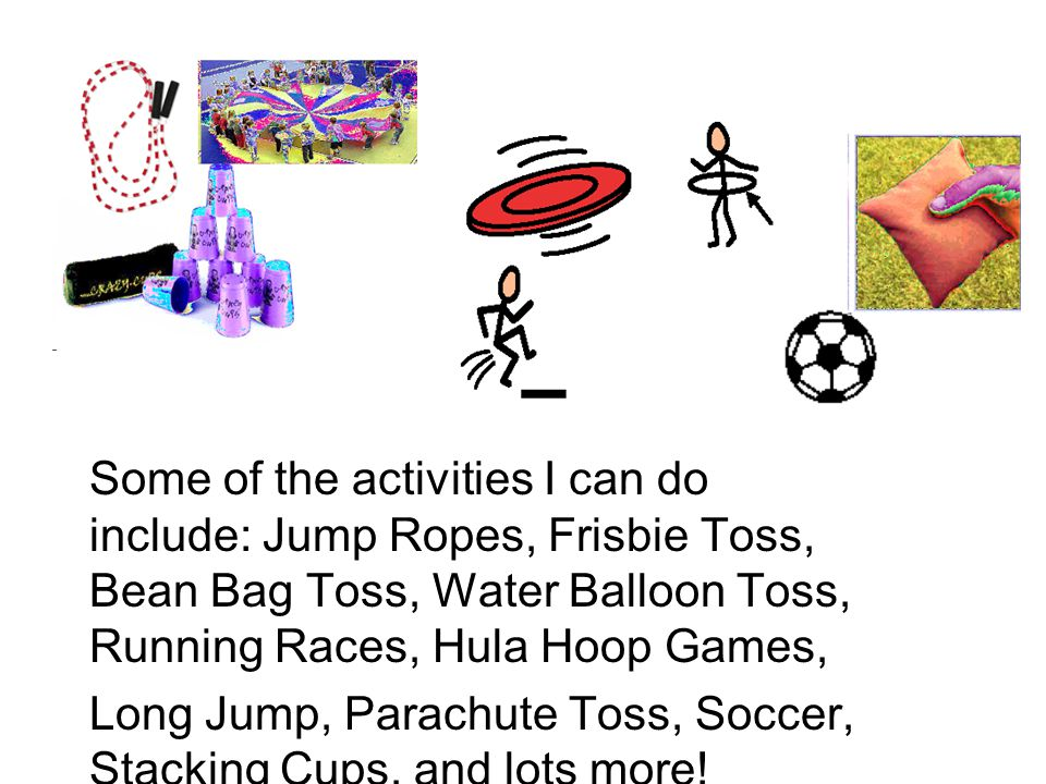 Some of the activities I can do include: Jump Ropes, Frisbie Toss, Bean Bag Toss, Water Balloon Toss, Running Races, Hula Hoop Games, Long Jump, Parachute Toss, Soccer, Stacking Cups, and lots more!