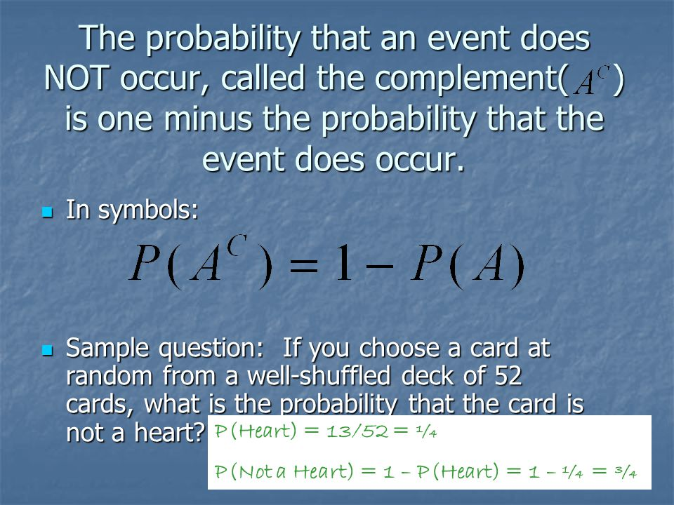The probability that an event does NOT occur, called the complement( ) is one minus the probability that the event does occur. In symbols: In symbols: