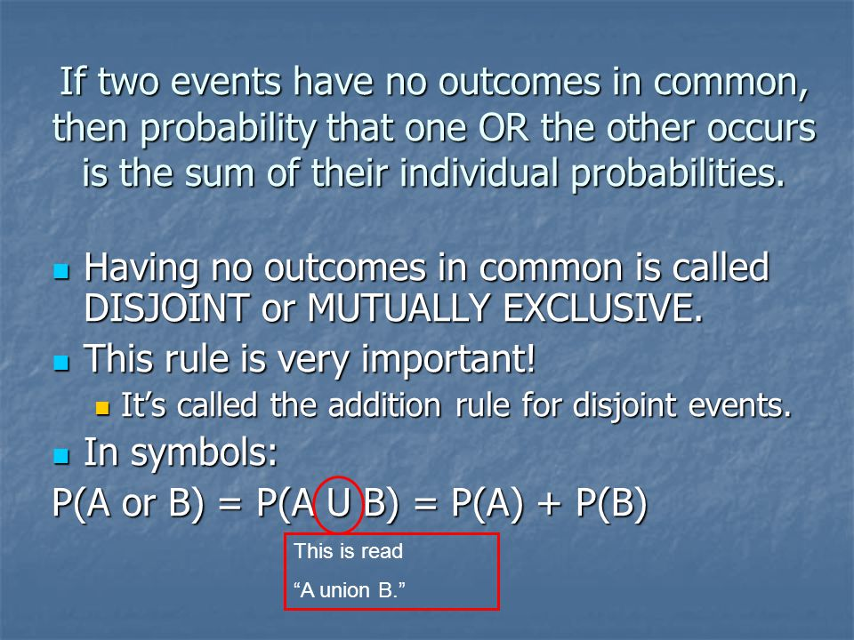 If two events have no outcomes in common, then probability that one OR the other occurs is the sum of their individual probabilities. Having no outcom