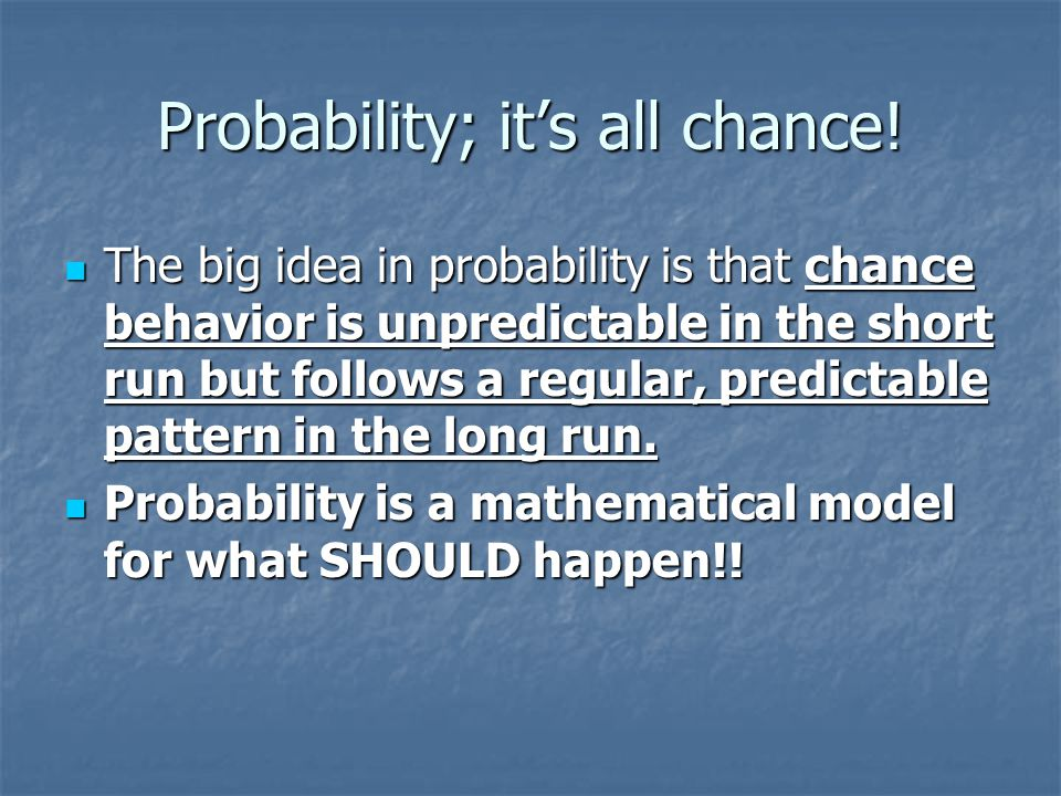 Probability; it's all chance! The big idea in probability is that chance behavior is unpredictable in the short run but follows a regular, predictable