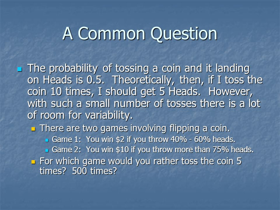 A Common Question The probability of tossing a coin and it landing on Heads is 0.5. Theoretically, then, if I toss the coin 10 times, I should get 5 H