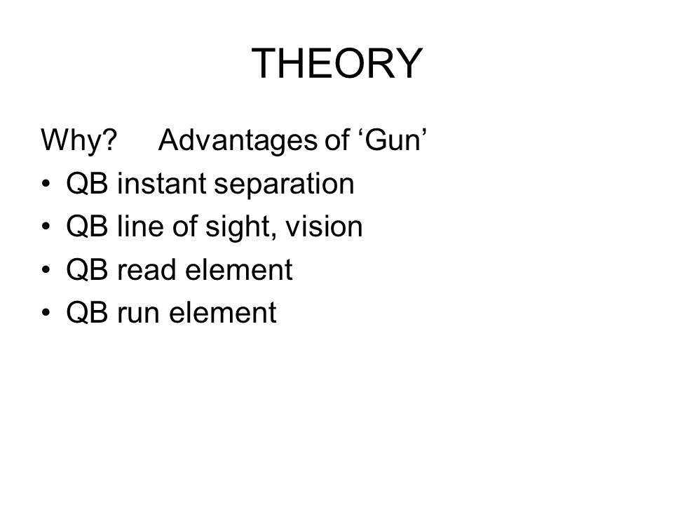 THEORY Why? Advantages of 'Gun' QB instant separation QB line of sight, vision QB read element QB run element