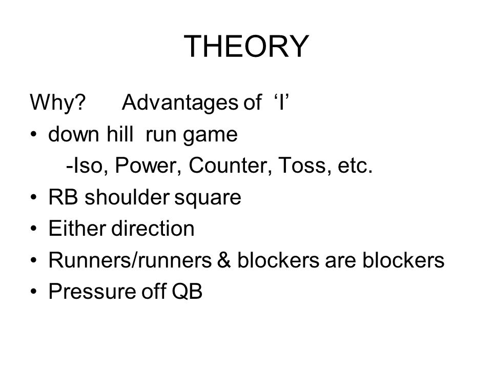 THEORY Why? Advantages of 'I' down hill run game -Iso, Power, Counter, Toss, etc. RB shoulder square Either direction Runners/runners & blockers are b