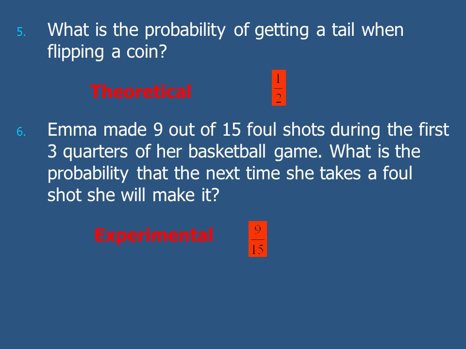 5. 5. What is the probability of getting a tail when flipping a coin? 6. 6. Emma made 9 out of 15 foul shots during the first 3 quarters of her basket