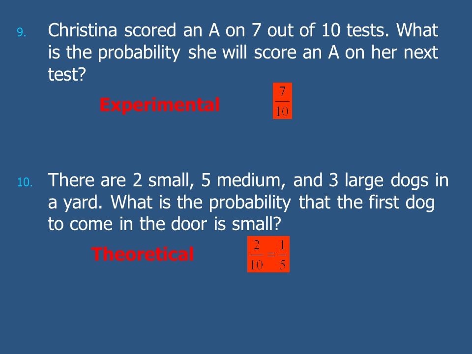 9. 9. Christina scored an A on 7 out of 10 tests. What is the probability she will score an A on her next test? 10. 10. There are 2 small, 5 medium, a