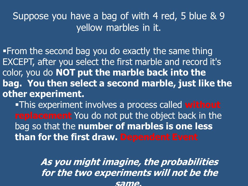 Suppose you have a bag of with 4 red, 5 blue & 9 yellow marbles in it.  From the second bag you do exactly the same thing EXCEPT, after you select th