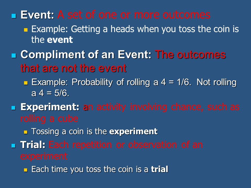 Event: Event: A set of one or more outcomes Example: Getting a heads when you toss the coin is the event Compliment of an Event: The outcomes that are