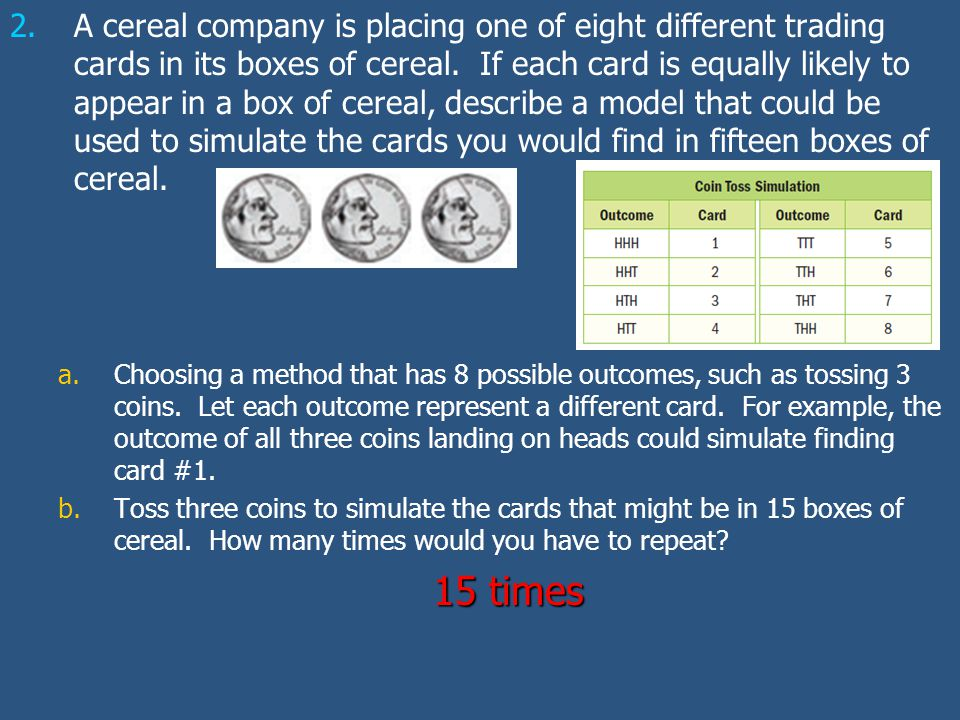 2. 2.A cereal company is placing one of eight different trading cards in its boxes of cereal. If each card is equally likely to appear in a box of cer