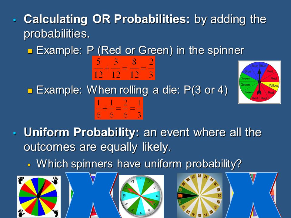  Calculating OR Probabilities: by adding the probabilities. Example: P (Red or Green) in the spinner Example: P (Red or Green) in the spinner Example