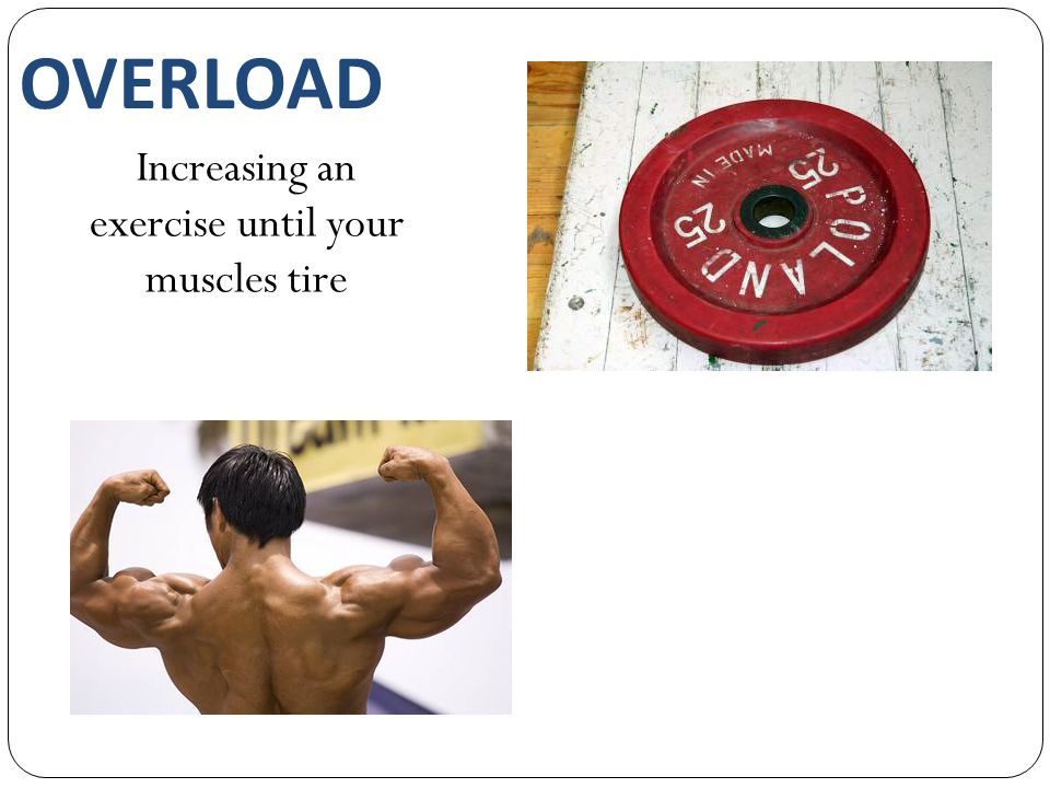 OVERLOAD Increasing an exercise until your muscles tire