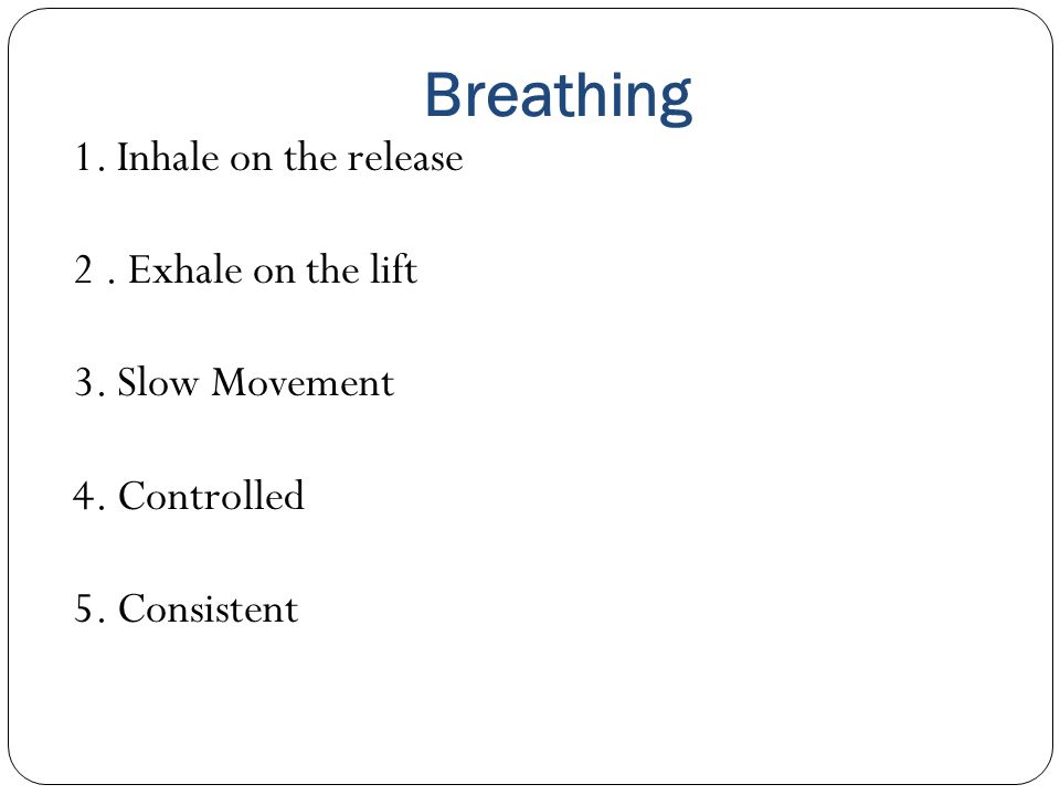 Breathing 1. Inhale on the release 2. Exhale on the lift 3. Slow Movement 4. Controlled 5. Consistent