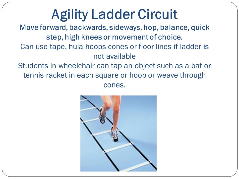 Agility Ladder Circuit Move forward, backwards, sideways, hop, balance, quick step, high knees or movement of choice. Can use tape, hula hoops cones o
