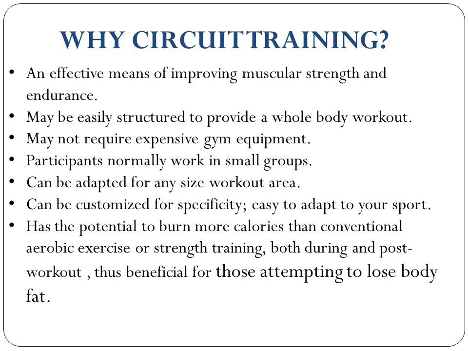WHY CIRCUIT TRAINING? An effective means of improving muscular strength and endurance. May be easily structured to provide a whole body workout. May n