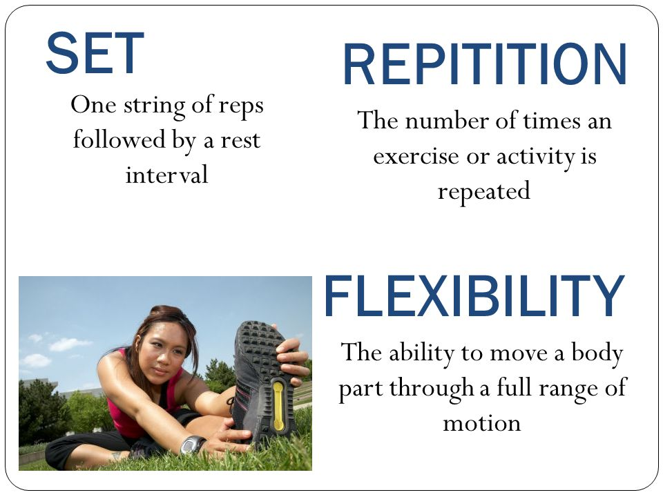 SET One string of reps followed by a rest interval FLEXIBILITY REPITITION The number of times an exercise or activity is repeated The ability to move a body part through a full range of motion