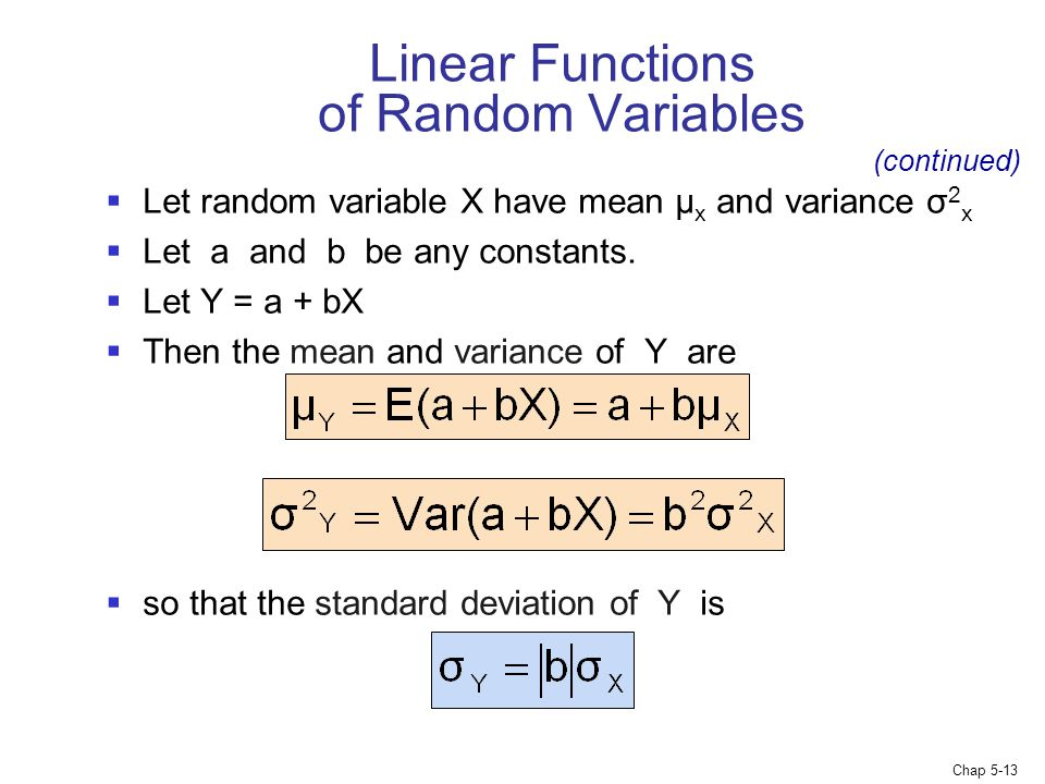 Chap 5-13 Linear Functions of Random Variables  Let random variable X have mean µ x and variance σ 2 x  Let a and b be any constants.  Let Y = a +