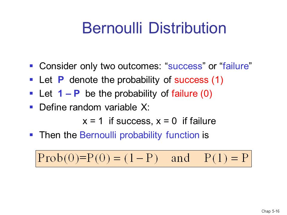 "Chap 5-16 Bernoulli Distribution  Consider only two outcomes: ""success"" or ""failure""  Let P denote the probability of success (1)  Let 1 – P be the"