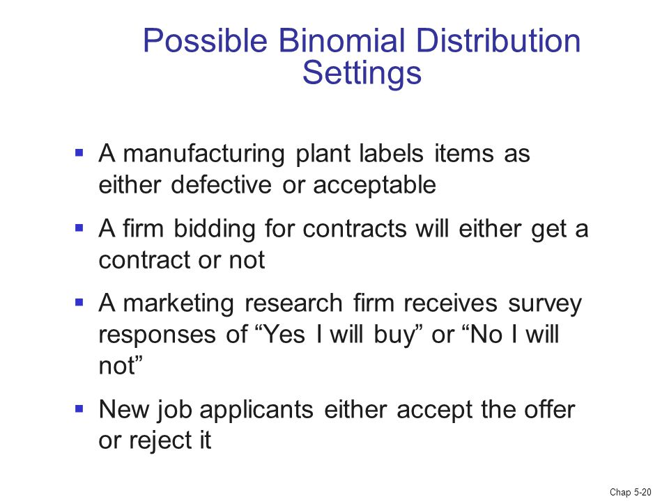 Chap 5-20 Possible Binomial Distribution Settings  A manufacturing plant labels items as either defective or acceptable  A firm bidding for contract