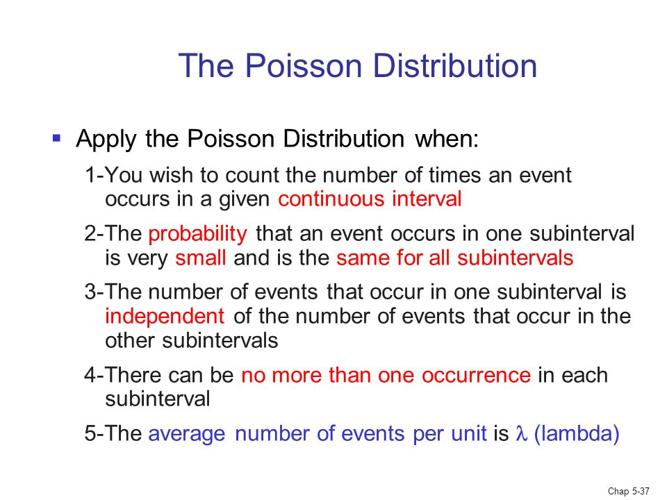 Chap 5-37 The Poisson Distribution  Apply the Poisson Distribution when: 1-You wish to count the number of times an event occurs in a given continuou