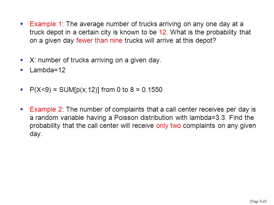 Chap 5-41  Example 1: The average number of trucks arriving on any one day at a truck depot in a certain city is known to be 12. What is the probabil