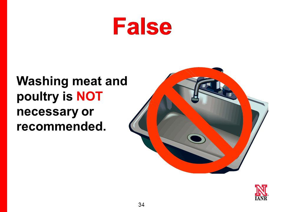 33 #9 True or False Meat and poultry should be washed before cooking.