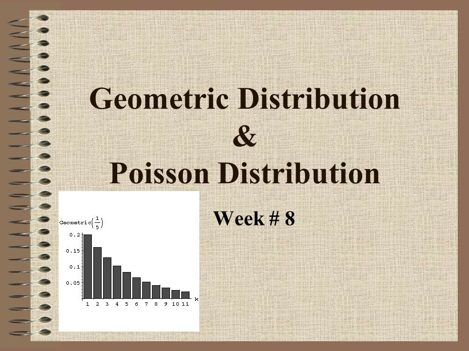 Geometric Distribution & Poisson Distribution Week # 8
