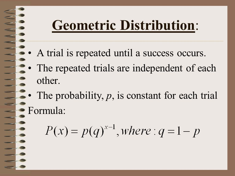 Geometric Distribution: A trial is repeated until a success occurs.