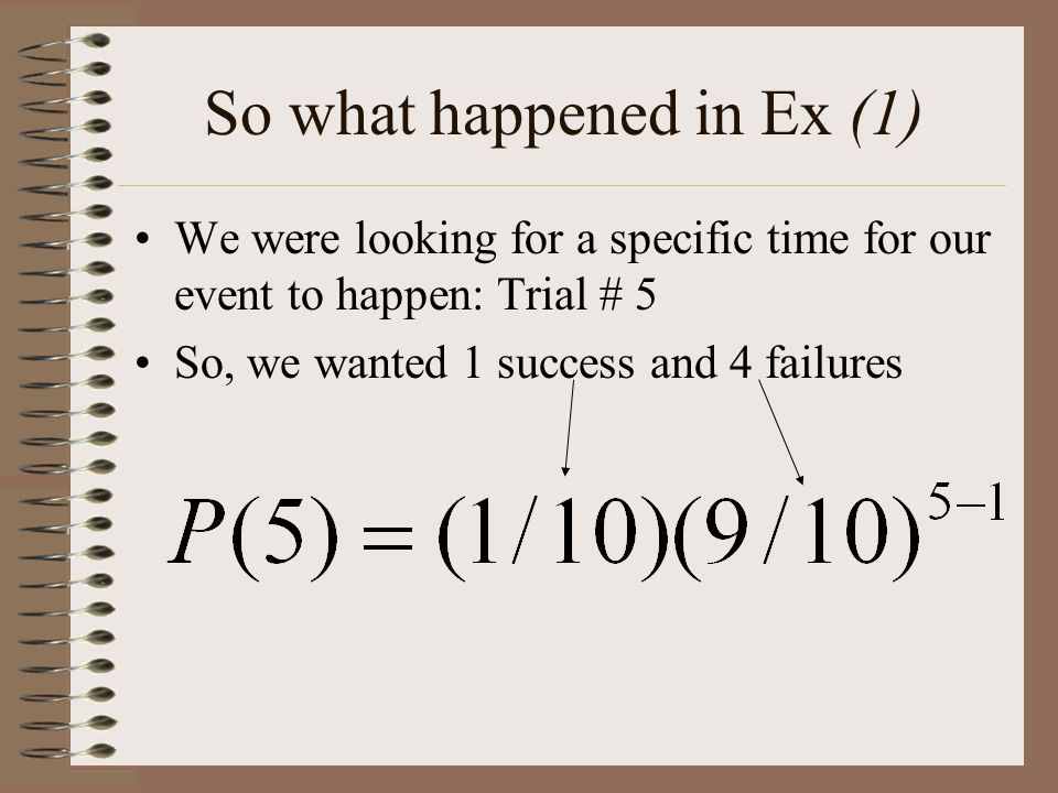So what happened in Ex (1) We were looking for a specific time for our event to happen: Trial # 5 So, we wanted 1 success and 4 failures