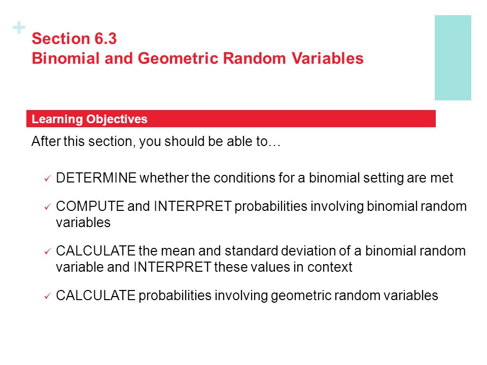 + Section 6.3 Binomial and Geometric Random Variables After this section, you should be able to… DETERMINE whether the conditions for a binomial setti