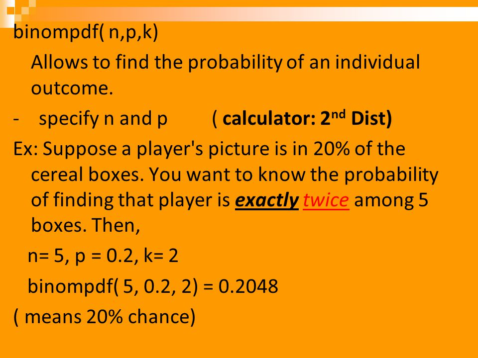 binompdf( n,p,k) Allows to find the probability of an individual outcome. - specify n and p ( calculator: 2 nd Dist) Ex: Suppose a player's picture is