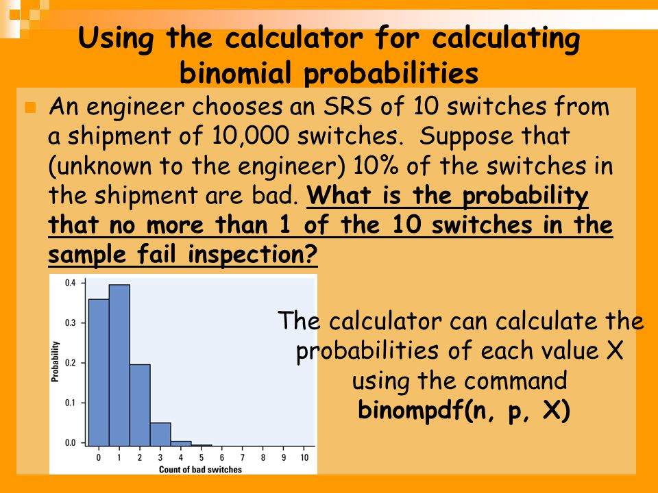Using the calculator for calculating binomial probabilities An engineer chooses an SRS of 10 switches from a shipment of 10,000 switches. Suppose that