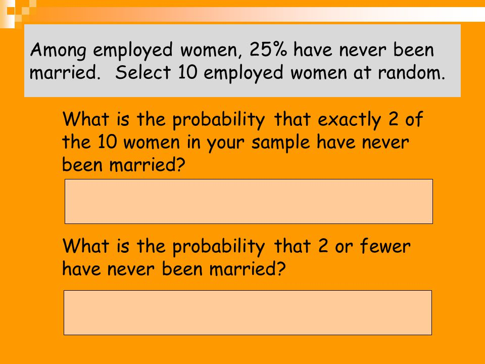 Among employed women, 25% have never been married. Select 10 employed women at random. 1. What is the probability that exactly 2 of the 10 women in yo