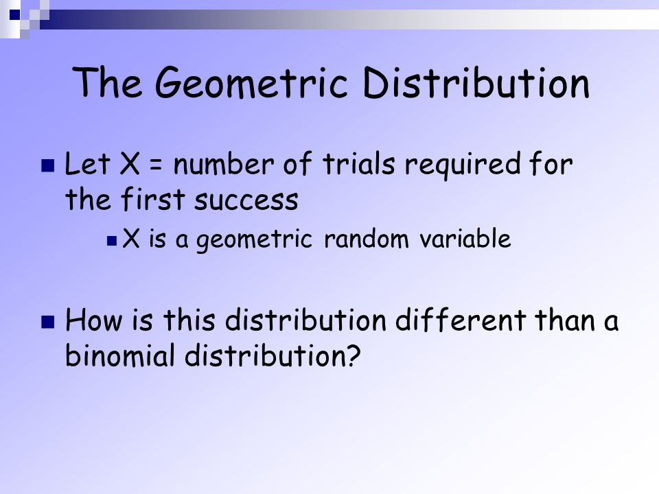 The Geometric Distribution Let X = number of trials required for the first success X is a geometric random variable How is this distribution different