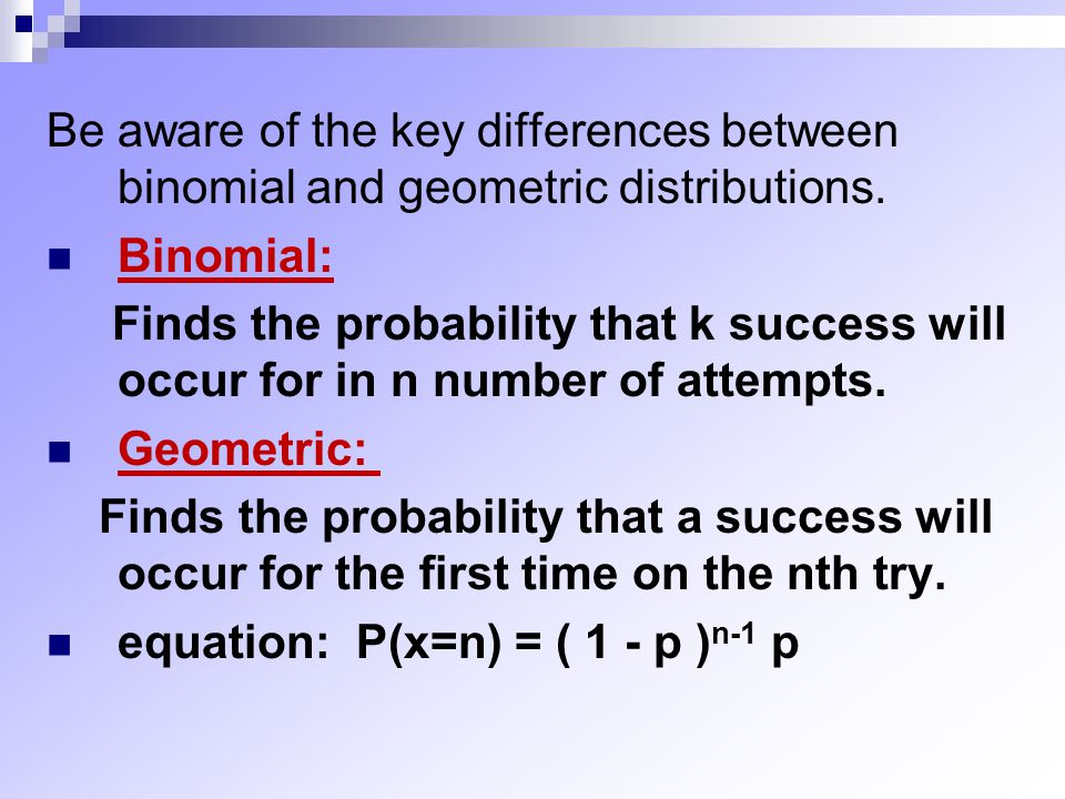 Be aware of the key differences between binomial and geometric distributions. Binomial: Finds the probability that k success will occur for in n numbe